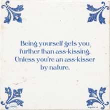 Being yourself gets you further than ass-kissing. Unless you're an ass-kisser by nature. - 18 keer bekeken